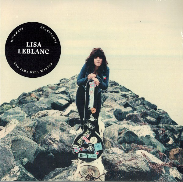 Lisa LeBlanc - Highways, Heartaches and Time Well Wasted